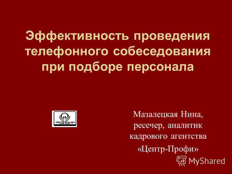 Эффективность проведения телефонного собеседования при подборе персонала Мазалецкая Нина, ресечер, аналитик кадрового агентства «Центр-Профи»