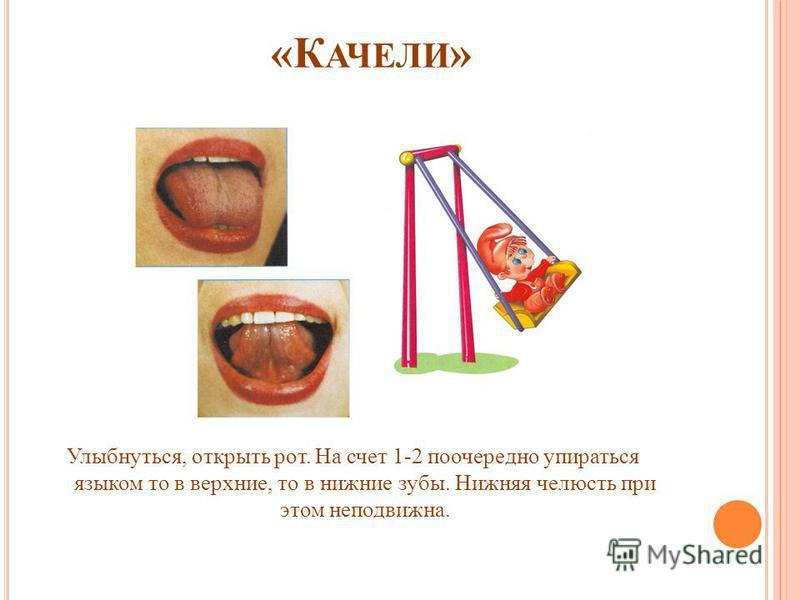 «К АЧЕЛИ » Улыбнуться, открыть рот. На счет 1-2 поочередно упираться языком то в верхние, то в нижние зубы. Нижняя челюсть при этом неподвижна.