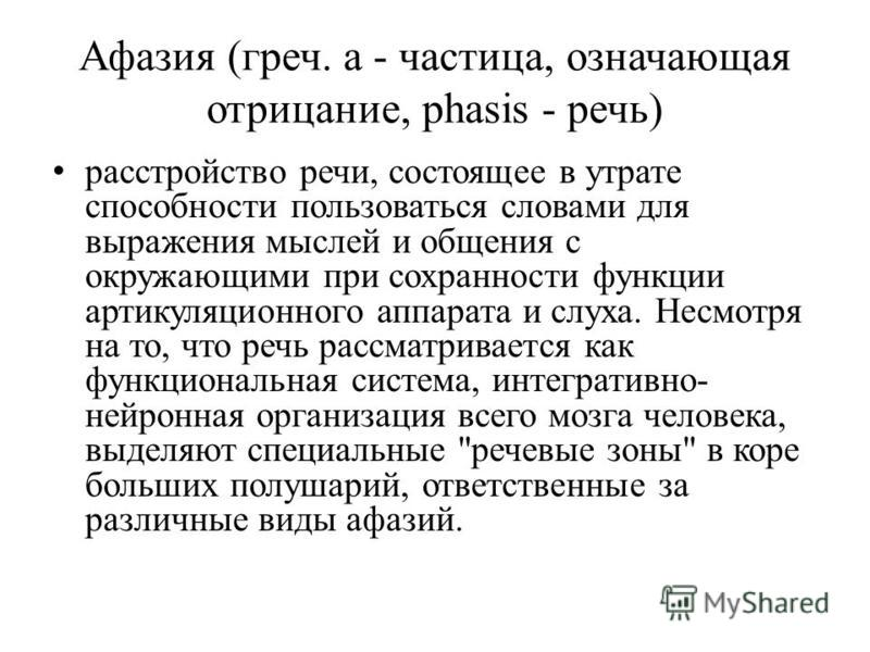 Афазия (греч. a - частица, означающая отрицание, phasis - речь) расстройство речи, состоящее в утрате способности пользоваться словами для выражения мыслей и общения с окружающими при сохранности функции артикуляционного аппарата и слуха. Несмотря на