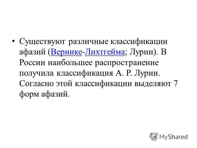 Существуют различные классификации афазий (Вернике-Лихтгейма; Лурии). В России наибольшее распространение получила классификация А. Р. Лурии. Согласно этой классификации выделяют 7 форм афазий.Вернике Лихтгейма