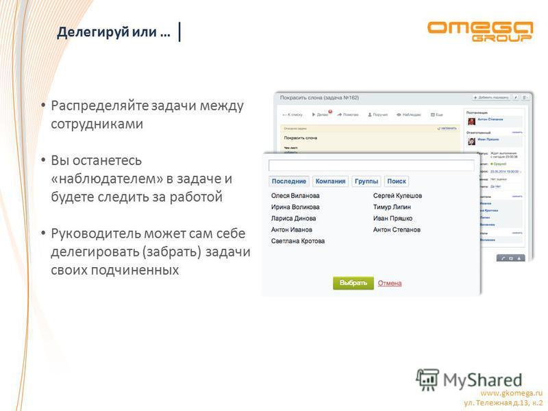 www.gkomega.ru ул. Тележная д.13, к.2 Делегируй или … Распределяйте задачи между сотрудниками Вы останетесь «наблюдателем» в задаче и будете следить за работой Руководитель может сам себе делегировать (забрать) задачи своих подчиненных