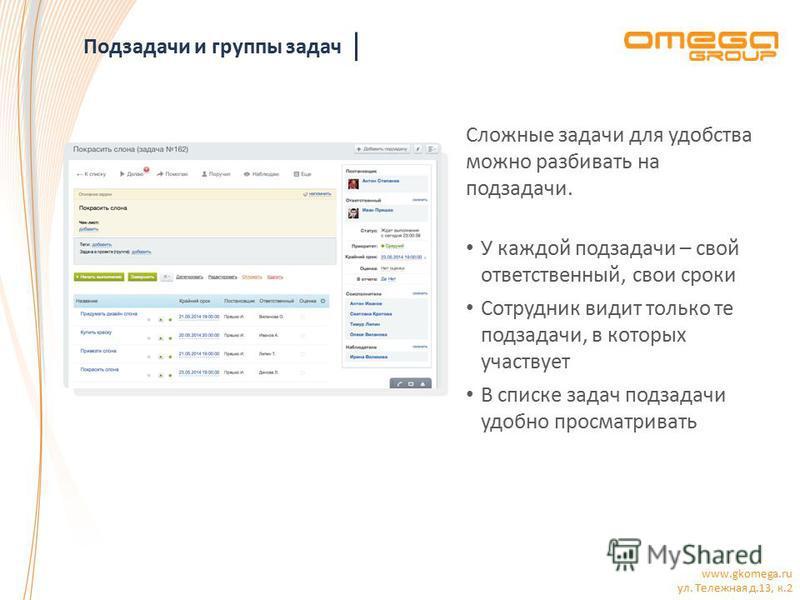 www.gkomega.ru ул. Тележная д.13, к.2 Подзадачи и группы задач Сложные задачи для удобства можно разбивать на подзадачи. У каждой подзадачи – свой ответственный, свои сроки Сотрудник видит только те подзадачи, в которых участвует В списке задач подза