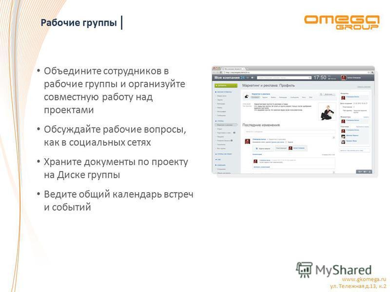 www.gkomega.ru ул. Тележная д.13, к.2 Рабочие группы Объедините сотрудников в рабочие группы и организуйте совместную работу над проектами Обсуждайте рабочие вопросы, как в социальных сетях Храните документы по проекту на Диске группы Ведите общий ка