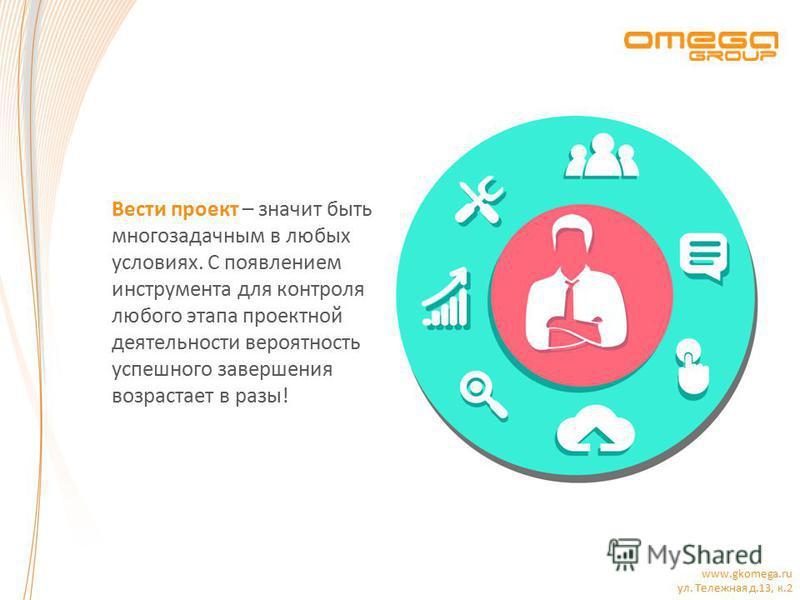 www.gkomega.ru ул. Тележная д.13, к.2 Вести проект – значит быть многозадачным в любых условиях. С появлением инструмента для контроля любого этапа проектной деятельности вероятность успешного завершения возрастает в разы!