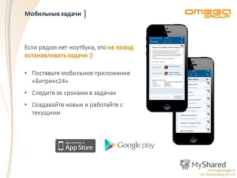 www.gkomega.ru ул. Тележная д.13, к.2 Мобильные задачи Если рядом нет ноутбука, это не повод останавливать задачи :) Поставьте мобильное приложение «Битрикс 24» Следите за сроками в задачах Создавайте новые и работайте с текущими