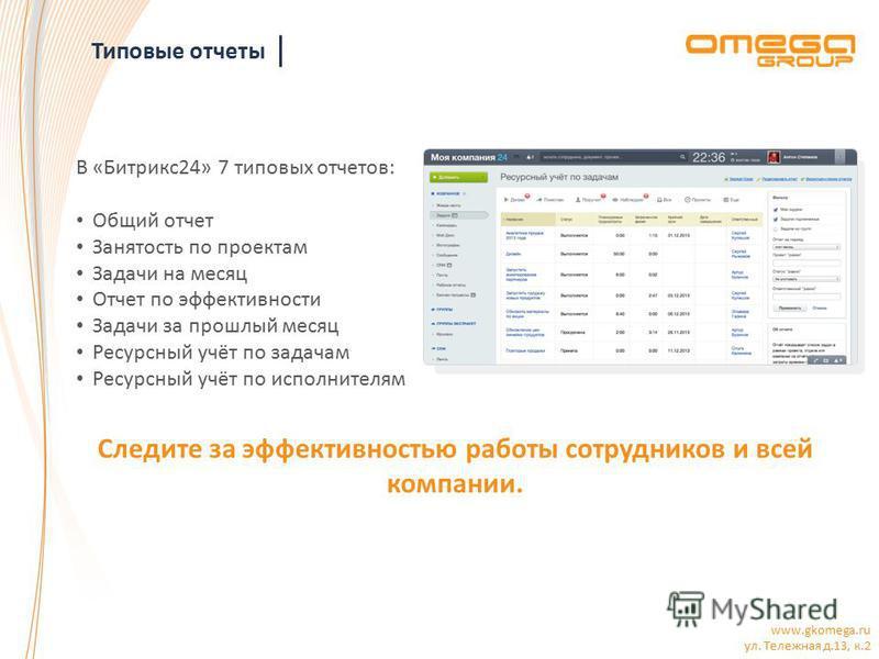www.gkomega.ru ул. Тележная д.13, к.2 Типовые отчеты В «Битрикс 24» 7 типовых отчетов: Общий отчет Занятость по проектам Задачи на месяц Отчет по эффективности Задачи за прошлый месяц Ресурсный учёт по задачам Ресурсный учёт по исполнителям Следите з