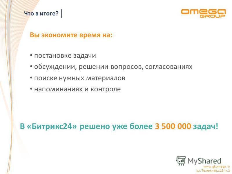 www.gkomega.ru ул. Тележная д.13, к.2 Что в итоге? Вы экономите время на: постановке задачи обсуждении, решении вопросов, согласованиях поиске нужных материалов напоминаниях и контроле В «Битрикс 24» решено уже более 3 500 000 задач!
