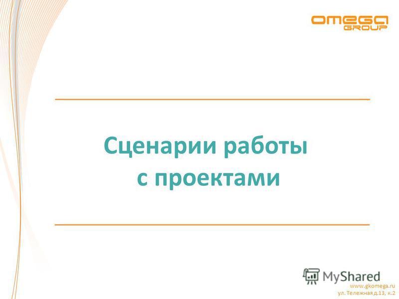 www.gkomega.ru ул. Тележная д.13, к.2 Сценарии работы с проектами