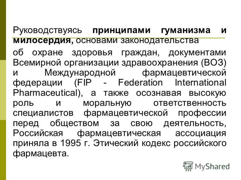 Руководствуясь принципами гуманизма и милосердия, основами законодательства об охране здоровья граждан, документами Всемирной организации здравоохранения (ВОЗ) и Международной фармацевтической федерации (FIP - Federation International Pharmaceutical)