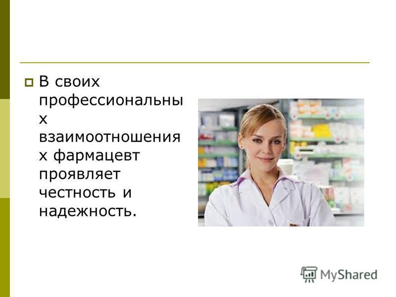 В своих профессиональны х взаимоотношения х фармацевт проявляет честность и надежность.