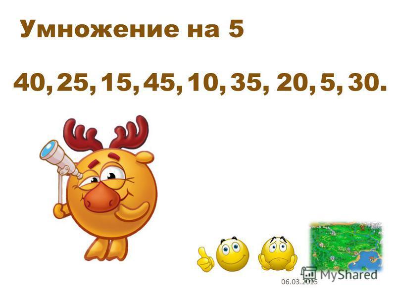 Умножение на 5 5 х 8 5 х 5 5 х 3 5 х 9 5 х 2 5 х 7 5 х 4 5 х 1 5 х 6 1 2 5 6 3 9 4 7 8 Проверь себя 06.03.2015