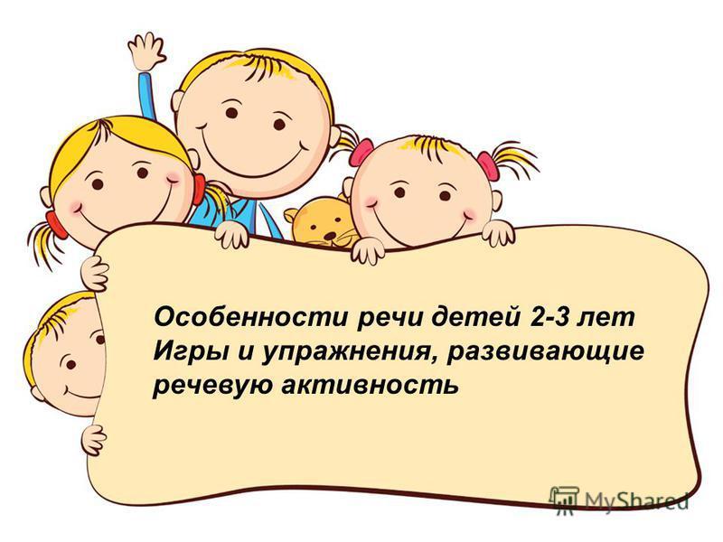 Особенности речи детей 2-3 лет Игры и упражнения, развивающие речевую активность