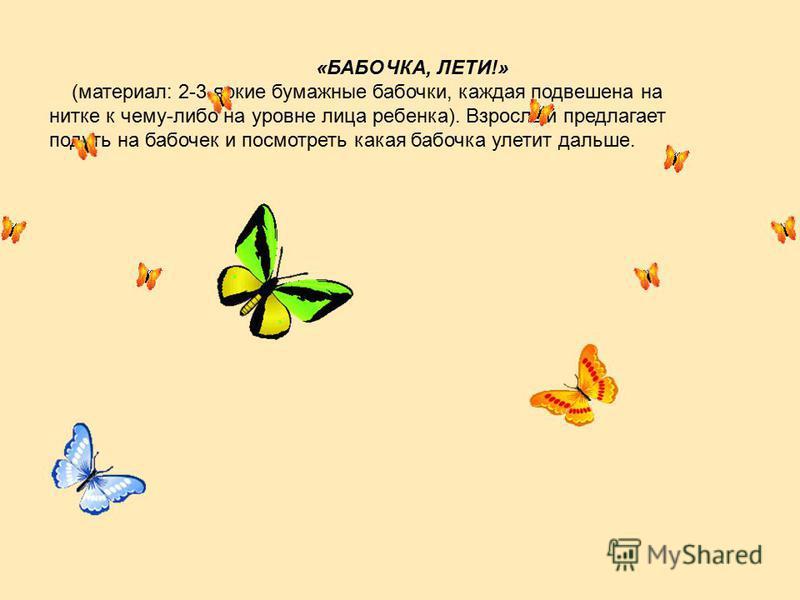 «БАБОЧКА, ЛЕТИ!» (материал: 2-3 яркие бумажные бабочки, каждая подвешена на нитке к чему-либо на уровне лица ребенка). Взрослый предлагает подуть на бабочек и посмотреть какая бабочка улетит дальше.