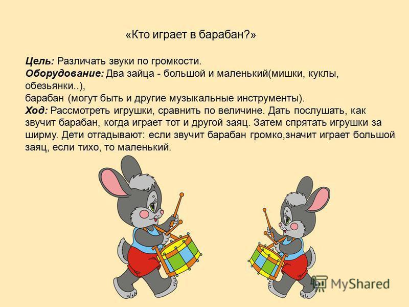 «Кто играет в барабан?» Цель: Различать звуки по громкости. Оборудование: Два зайца - большой и маленький(мишки, куклы, обезьянки..), барабан (могут быть и другие музыкальные инструменты). Ход: Рассмотреть игрушки, сравнить по величине. Дать послушат