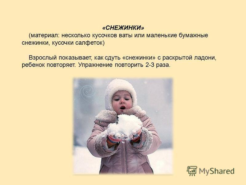 «СНЕЖИНКИ» (материал: несколько кусочков ваты или маленькие бумажные снежинки, кусочки салфеток) Взрослый показывает, как сдуть «снежинки» с раскрытой ладони, ребенок повторяет. Упражнение повторить 2-3 раза.