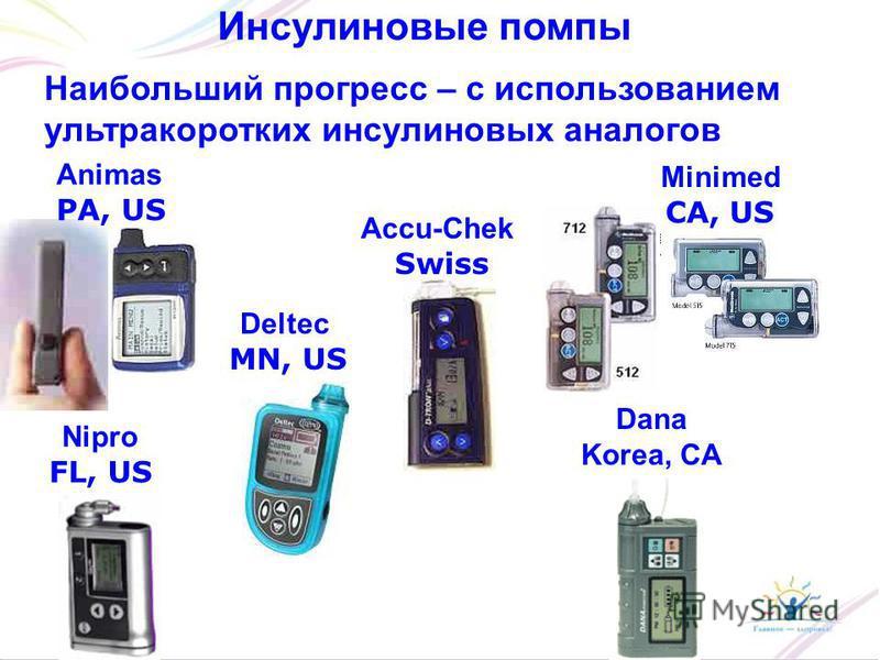 Инсулиновые помпы Наибольший прогресс – с использованием ультракоротких инсулиновых аналогов Animas PA, US Deltec MN, US Accu-Chek Swiss Minimed CA, US Dana Korea, CA Nipro FL, US