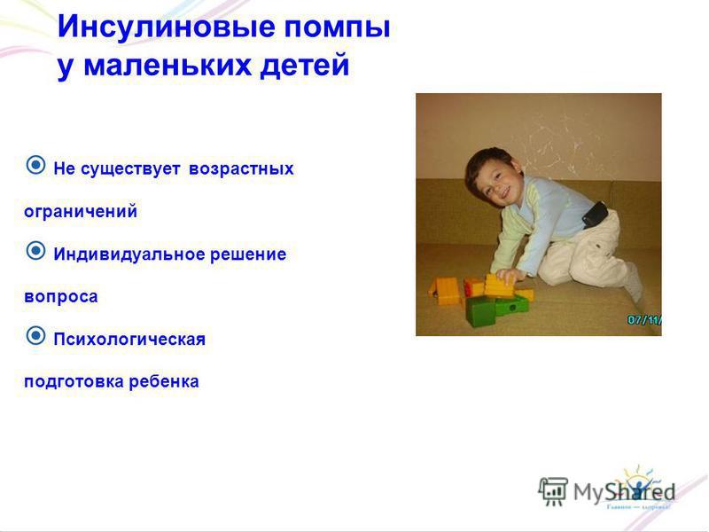 Инсулиновые помпы у маленьких детей Не существует возрастных ограничений Индивидуальное решение вопроса Психологическая подготовка ребенка