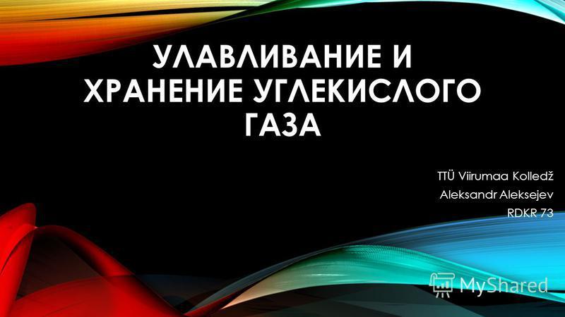 УЛАВЛИВАНИЕ И ХРАНЕНИЕ УГЛЕКИСЛОГО ГАЗА TTÜ Viirumaa Kolledž Aleksandr Aleksejev RDKR 73