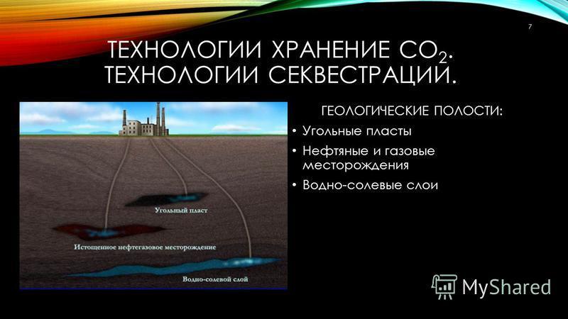 ТЕХНОЛОГИИ ХРАНЕНИЕ СО 2. ТЕХНОЛОГИИ СЕКВЕСТРАЦИИ. ГЕОЛОГИЧЕСКИЕ ПОЛОСТИ: Угольные пласты Нефтяные и газовые месторождения Водно-солевые слои 7