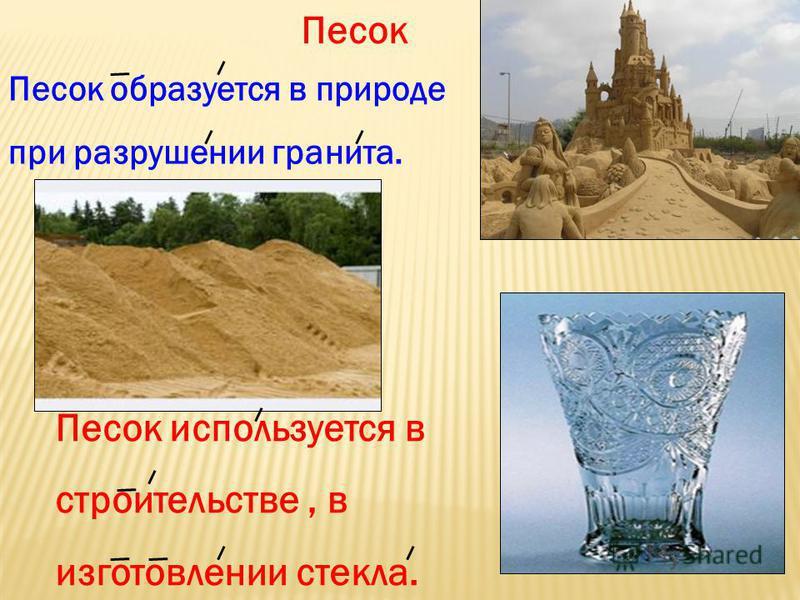 Песок Песок образуется в природе при разрушении гранита. Песок используется в строительстве, в изготовлении стекла.