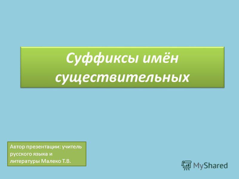 Суффиксы имён существительных Автор презентации: учитель русского языка и литературы Малеко Т.В.
