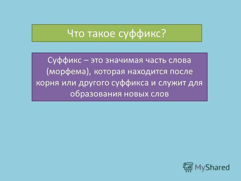 Что такое суффикс? Суффикс – это значимая часть слова (морфема), которая находится после корня или другого суффикса и служит для образования новых слов