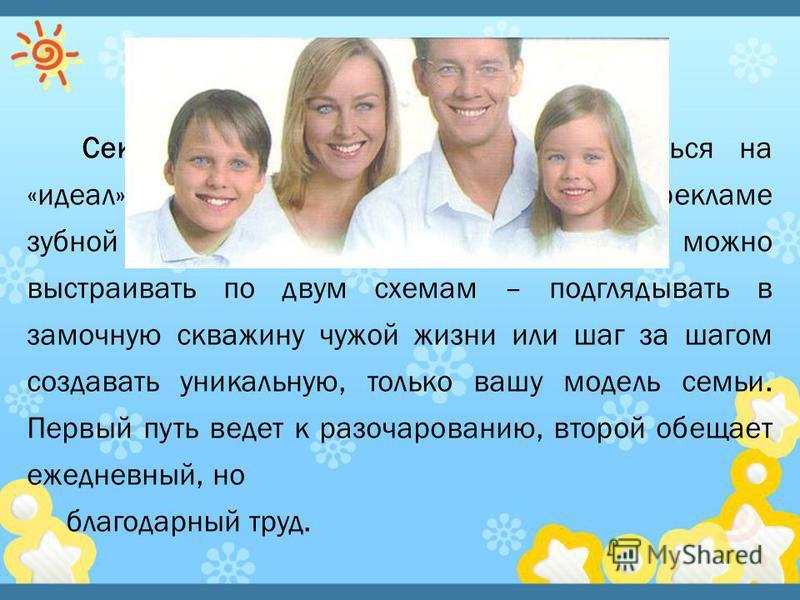 Секрет идеальной семьи – не равняться на «идеал». Безупречные семьи бывают только в рекламе зубной пасты и куриного бульона. Отношения можно выстраивать по двум схемам – подглядывать в замочную скважину чужой жизни или шаг за шагом создавать уникальн