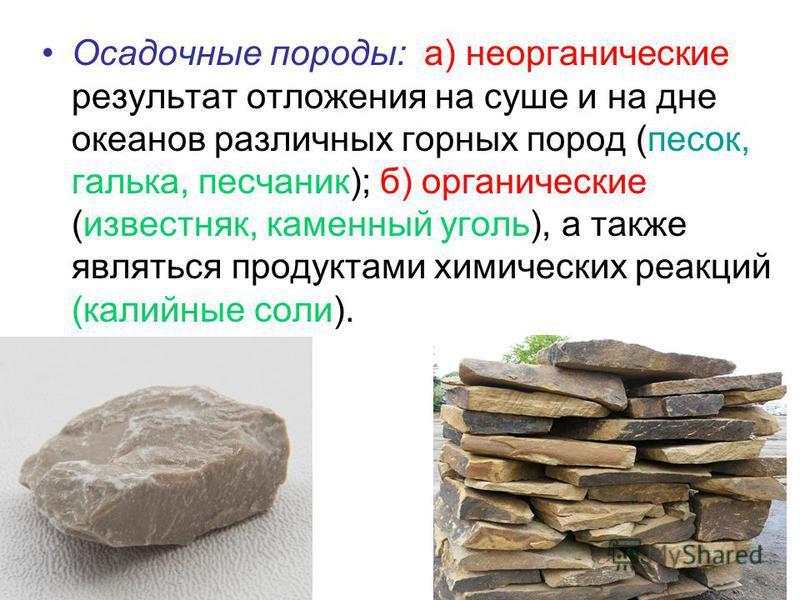 Осадочные породы: а) неорганические результат отложения на суше и на дне океанов различных горных пород (песок, галька, песчаник); б) органические (известняк, каменный уголь), а также являться продуктами химических реакций (калийные соли).