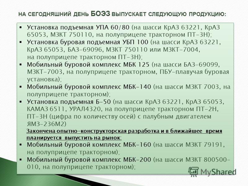 НА СЕГОДНЯШНИЙ ДЕНЬ БОЭЗ ВЫПУСКАЕТ СЛЕДУЮЩУЮ ПРОДУКЦИЮ: Установка подъемная УПА 60/80 (на шасси КрАЗ 63221, КрАЗ 65053, МЗКТ 750110, на полуприцепе тракторном ПТ-3Н); Установка буровая подъемная УБП 100 (на шасси КрАЗ 63221, КрАЗ 65053, БАЗ-69096, МЗ