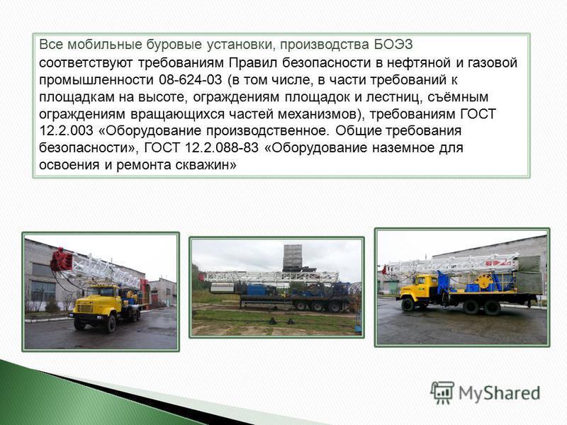 Все мобильные буровые установки, производства БОЭЗ соответствуют требованиям Правил безопасности в нефтяной и газовой промышленности 08-624-03 (в том числе, в части требований к площадкам на высоте, ограждениям площадок и лестниц, съёмным ограждениям