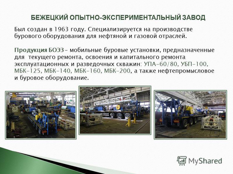 БЕЖЕЦКИЙ ОПЫТНО-ЭКСПЕРИМЕНТАЛЬНЫЙ ЗАВОД Был создан в 1963 году. Специализируется на производстве бурового оборудования для нефтяной и газовой отраслей. Продукция БОЭЗ – мобильные буровые установки, предназначенные для текущего ремонта, освоения и кап