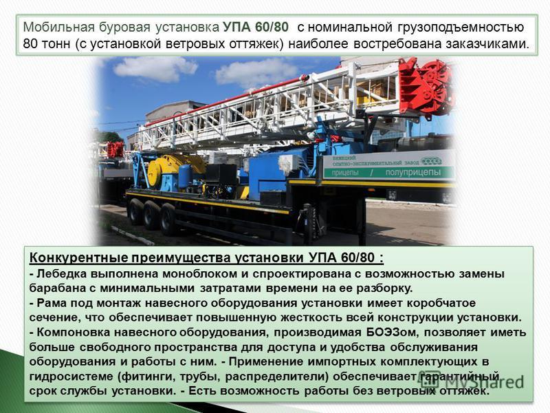 Мобильная буровая установка УПА 60/80 с номинальной грузоподъемностью 80 тонн (с установкой ветровых оттяжек) наиболее востребована заказчиками. Конкурентные преимущества установки УПА 60/80 : - Лебедка выполнена моноблоком и спроектирована с возможн