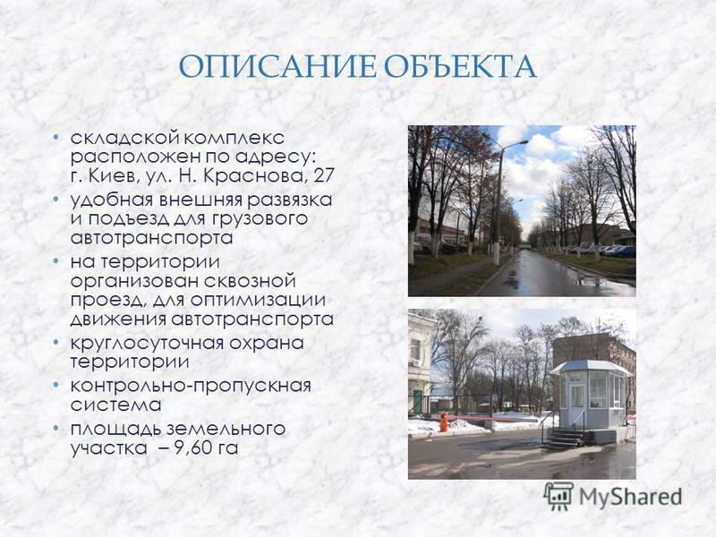 ОПИСАНИЕ ОБЪЕКТА складской комплекс расположен по адресу: г. Киев, ул. Н. Краснова, 27 удобная внешняя развязка и подъезд для грузового автотранспорта на территории организован сквозной проезд, для оптимизации движения автотранспорта круглосуточная о