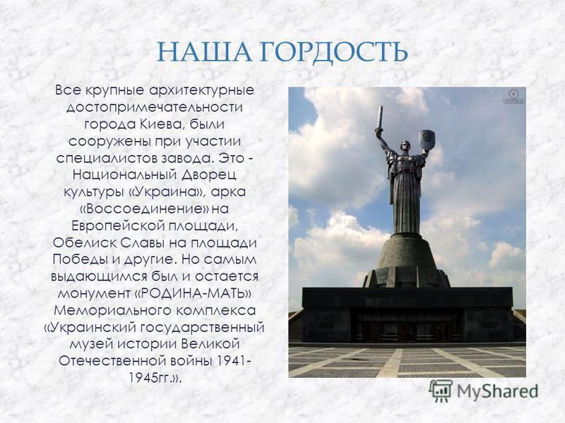 НАША ГОРДОСТЬ Все крупные архитектурные достопримечательности города Киева, были сооружены при участии специалистов завода. Это - Национальный Дворец культуры «Украина», арка «Воссоединение» на Европейской площади, Обелиск Славы на площади Победы и д