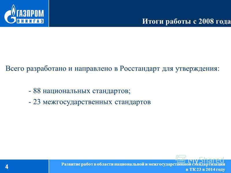 Итоги работы с 2008 года Всего разработано и направлено в Росстандарт для утверждения: - 88 национальных стандартов; - 23 межгосударственных стандартов 4 Развитие работ в области национальной и межгосударственной стандартизации в ТК 23 в 2014 году