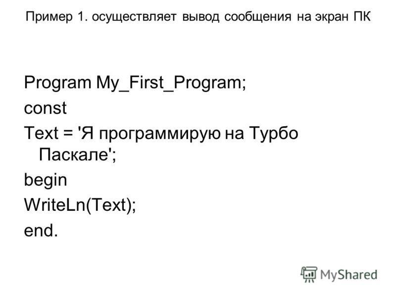 Пример 1. осуществляет вывод сообщения на экран ПК Program My_First_Program; const Text = 'Я программирую на Турбо Паскале'; begin WriteLn(Text); end.