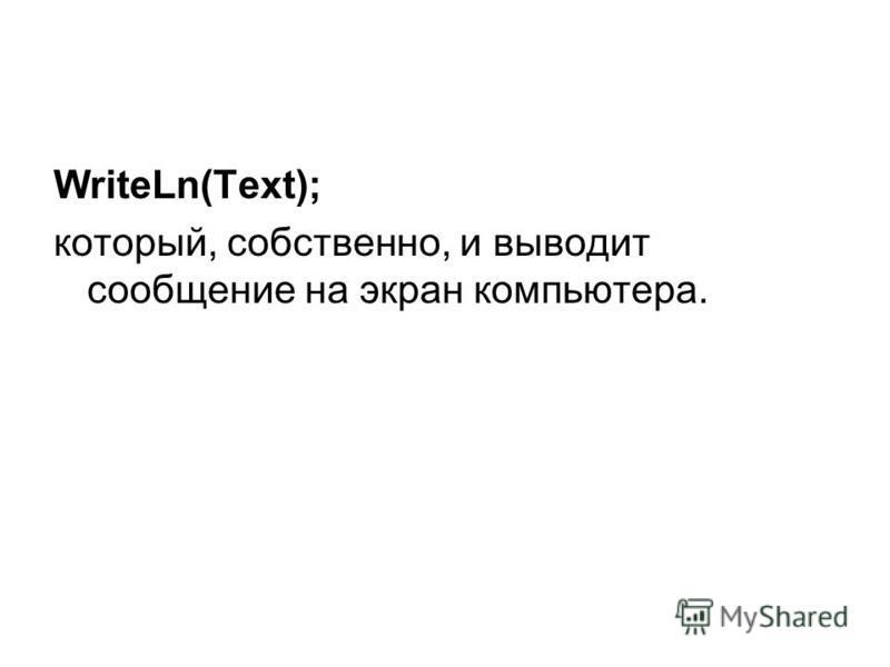 WriteLn(Text); который, собственно, и выводит сообщение на экран компьютера.