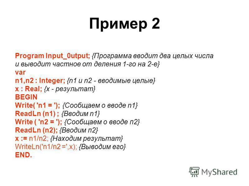 Пример 2 Program Input_0utput; {Программа вводит два целых числа и выводит частное от деления 1-го на 2-е} var n1,n2 : Integer; {n1 и n2 - вводимые целые} х : Real; {x - результат} BEGIN Write( 'n1 = '); {Сообщаем о вводе n1} ReadLn (n1) ; {Вводим n1