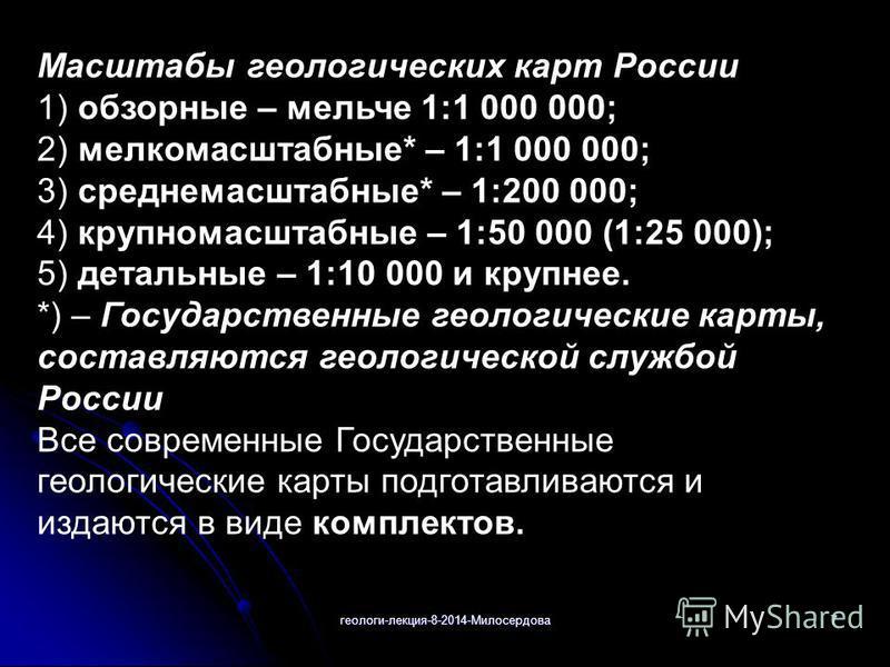 геологи-лекция-8-2014-Милосердова 7 Масштабы геологических карт России 1) обзорные – мельче 1:1 000 000; 2) мелкомасштабные* – 1:1 000 000; 3) среднемасштабные* – 1:200 000; 4) крупномасштабные – 1:50 000 (1:25 000); 5) детальные – 1:10 000 и крупнее