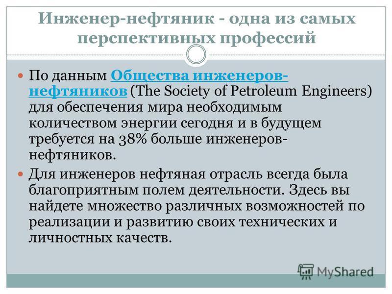 Инженер-нефтяник - одна из самых перспективных профессий По данным Общества инженеров- нефтяников (The Society of Petroleum Engineers) для обеспечения мира необходимым количеством энергии сегодня и в будущем требуется на 38% больше инженеров- нефтяни