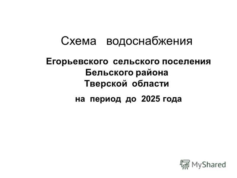 Схема водоснабжения Егорьевского сельского поселения Бельского района Тверской области на период до 2025 года