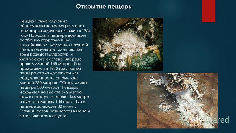 Пещера была случайно обнаружена во время раскопок геологоразведочных скважин в 1954 году Проходы в пещере возникли особенно коррозионным воздействием медленно текущей воды, в результате смешивания воды разных температур и химического состава. Впервые