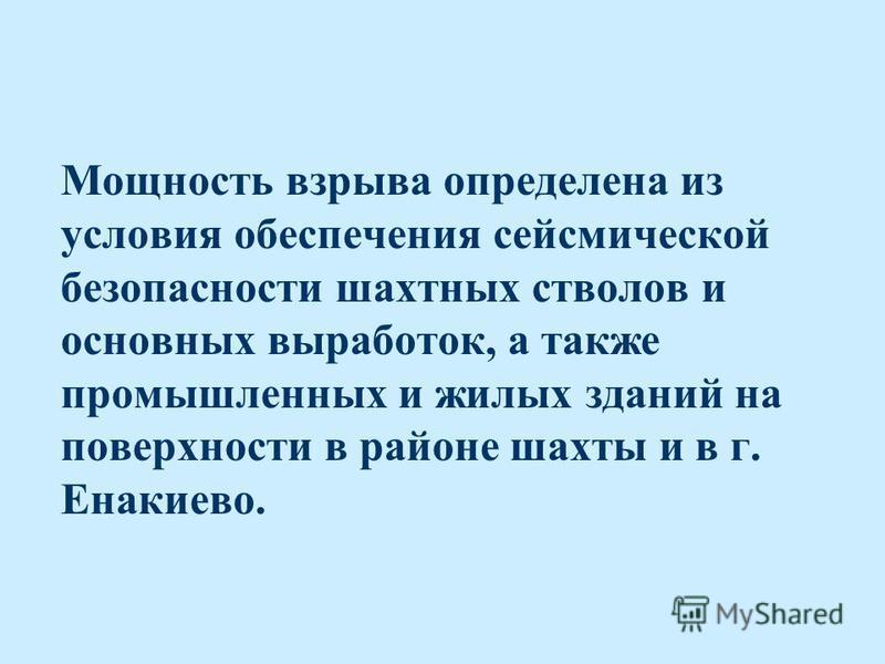Мощность взрыва определена из условия обеспечения сейсмической безопасности шахтных стволов и основных выработок, а также промышленных и жилых зданий на поверхности в районе шахты и в г. Енакиево.