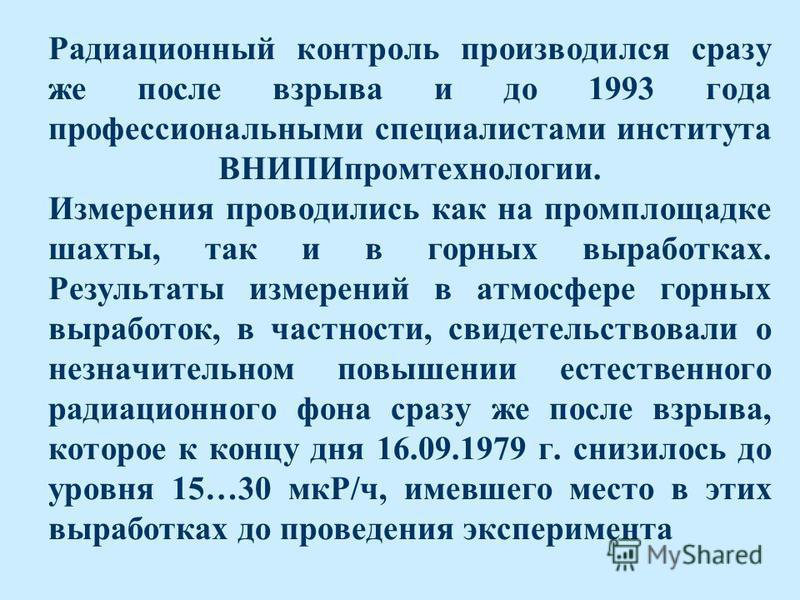 Радиационный контроль производился сразу же после взрыва и до 1993 года профессиональными специалистами института ВНИПИпромтехнологии. Измерения проводились как на промплощадке шахты, так и в горных выработках. Результаты измерений в атмосфере горных