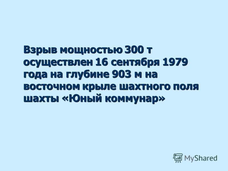 Взрыв мощностью 300 т осуществлен 16 сентября 1979 года на глубине 903 м на восточном крыле шахтного поля шахты «Юный коммунар»