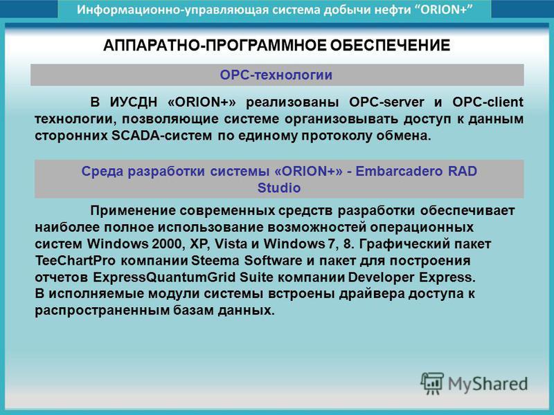 АППАРАТНО-ПРОГРАММНОЕ ОБЕСПЕЧЕНИЕ В ИУСДН «ORION+» реализованы OPC-server и OPC-client технологии, позволяющие системе организовывать доступ к данным сторонних SCADA-систем по единому протоколу обмена. OPC-технологии Применение современных средств ра