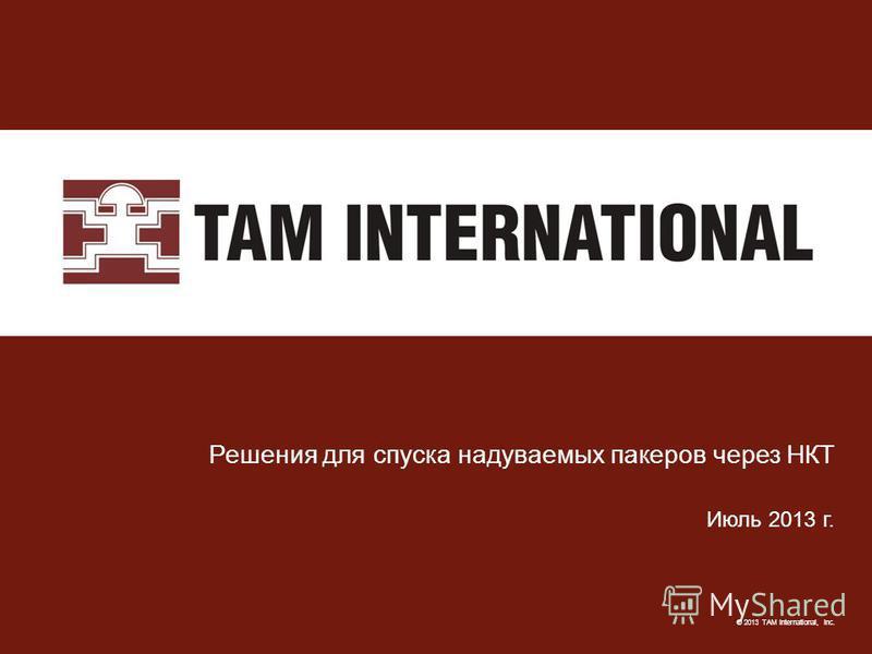 © 2013 TAM International, Inc. Решения для спуска надуваемых пакеров через НКТ Июль 2013 г.