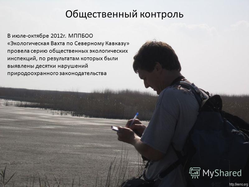 Общественный контроль В июле-октябре 2012 г. МППБОО «Экологическая Вахта по Северному Кавказу» провела серию общественных экологических инспекций, по результатам которых были выявлены десятки нарушений природоохранного законодательства