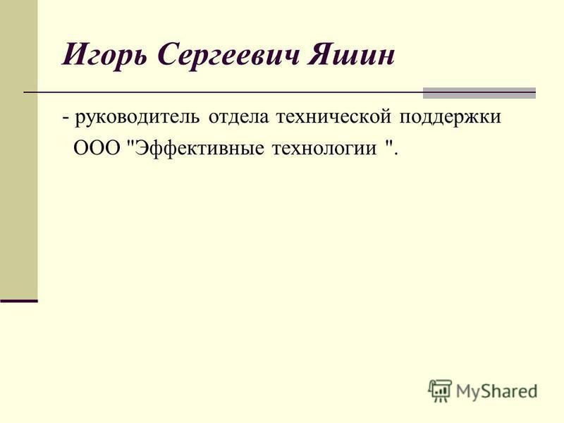 Игорь Сергеевич Яшин - руководитель отдела технической поддержки ООО Эффективные технологии .