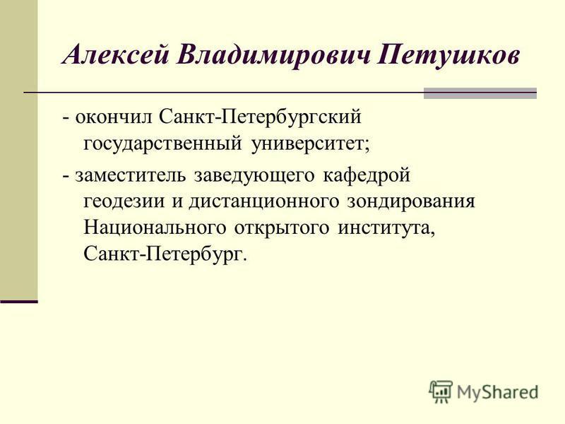 Алексей Владимирович Петушков - окончил Санкт-Петербургский государственный университет; - заместитель заведующего кафедрой геодезии и дистанционного зондирования Национального открытого института, Санкт-Петербург.